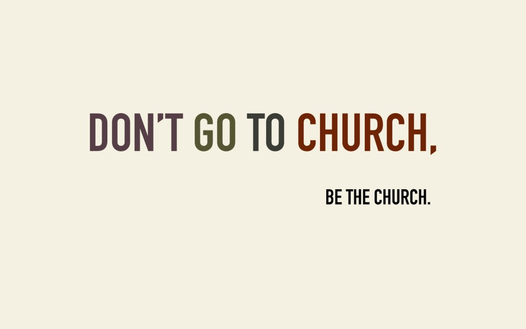 Don't go to church, be the church