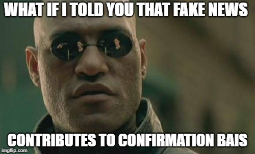 What if i told you that fake news contributes to confirmation bias
