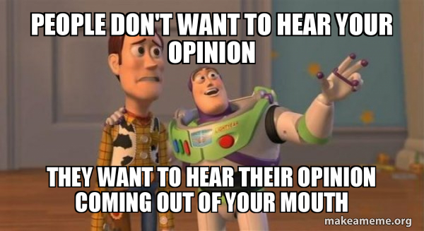 People don't want to hear your opinion. They want to hear their opinion coming out of your mouth.